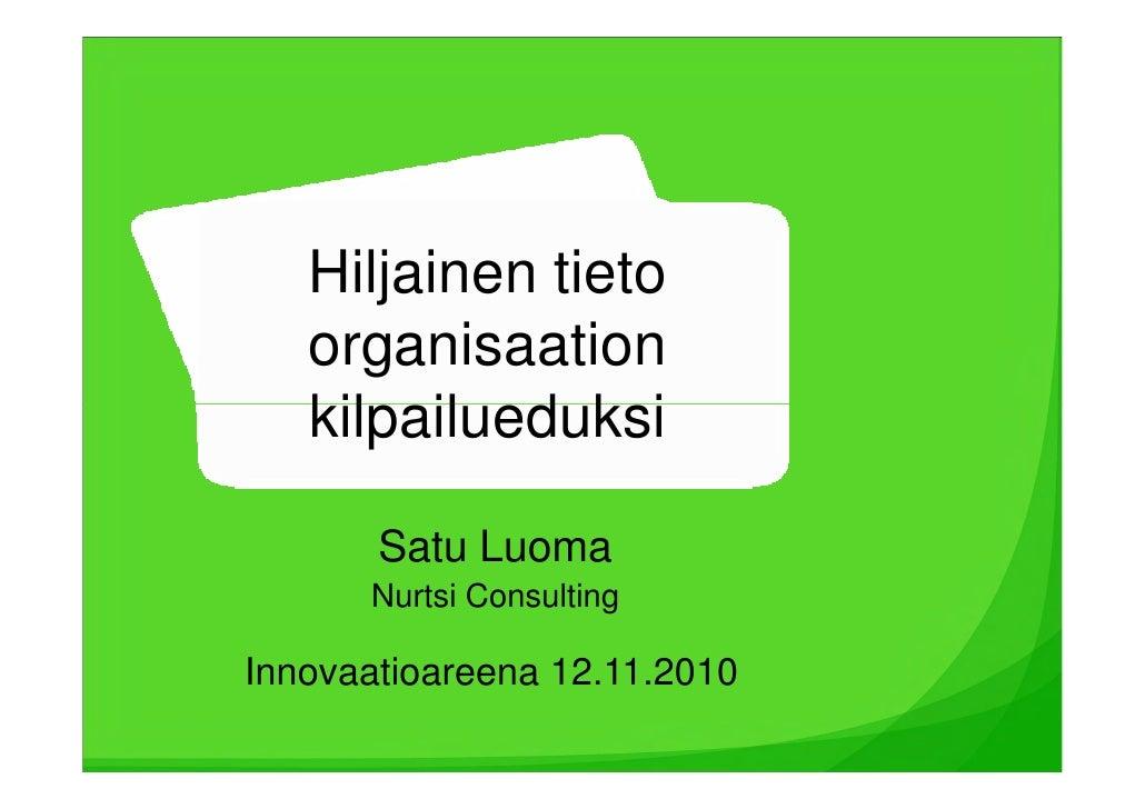 Hiljainen tieto    organisaation    kilpailueduksi         Satu Luoma       Nurtsi Consulting  Innovaatioareena 12.11.2010