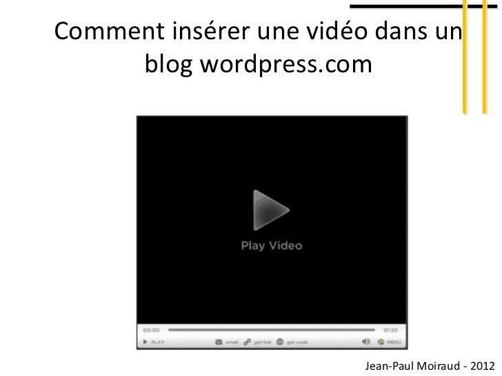 Comment insérer une vidéo dans un     blog wordpress.com                         Jean-Paul Moiraud - 2012
