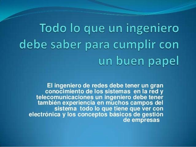 El ingeniero de redes debe tener un gran       conocimiento de los sistemas en la red y   telecomunicaciones un ingeniero ...