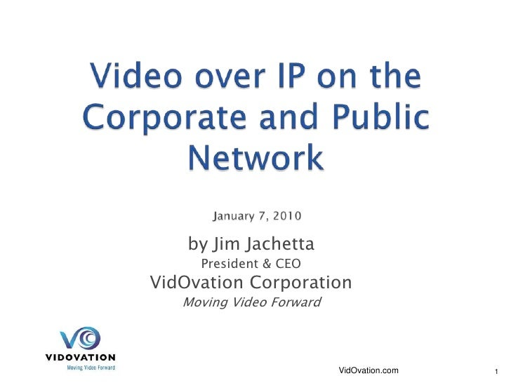 Video over IP on the Corporate and Public NetworkJanuary 7, 2010 by Jim Jachetta President & CEO VidOvation Corporatio...