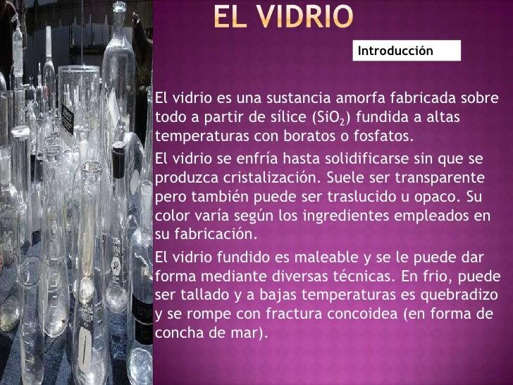 El Vidrio <br />Introducción<br />El vidrio es una sustancia amorfa fabricada sobre todo a partir de sílice (SiO2) fundida...