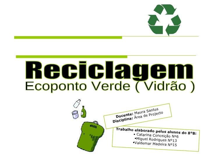 Reciclagem Ecoponto Verde ( Vidrão ) <ul><li>Trabalho elaborado pelos alunos do 8ºB: </li></ul><ul><li>Catarina Conceição ...
