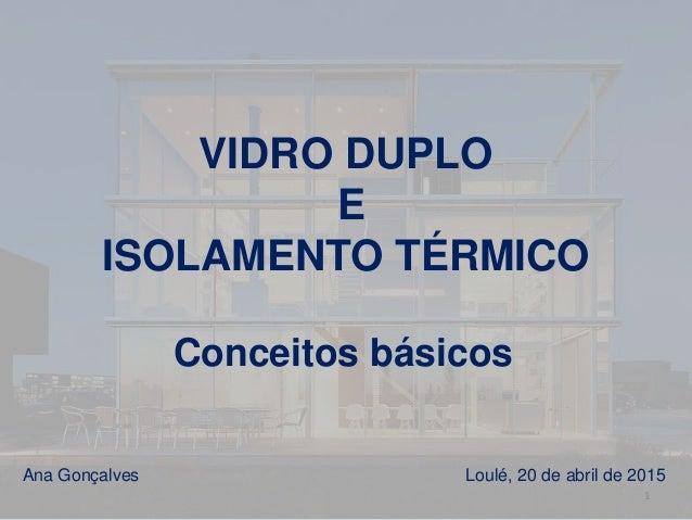 VIDRO DUPLO E ISOLAMENTO TÉRMICO Conceitos básicos Ana Gonçalves Loulé, 20 de abril de 2015 1
