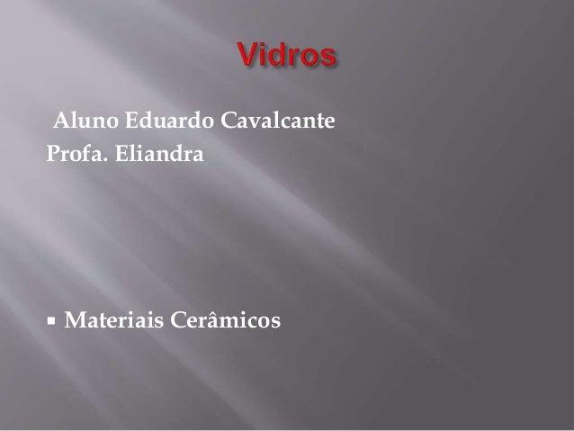 Aluno Eduardo Cavalcante Profa. Eliandra  Materiais Cerâmicos