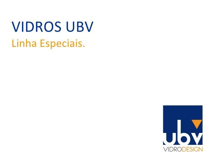 VIDROS UBV Linha Especiais.
