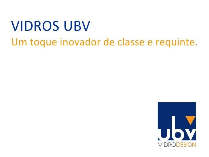 VIDROS UBV Um toque inovador de classe e requinte.
