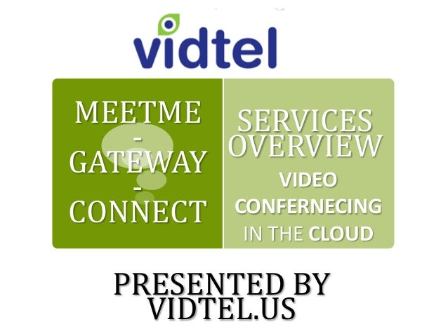 SERVICES OVERVIEW VIDEO CONFERNECING IN THE CLOUD MEETME - GATEWAY - CONNECT PRESENTED BY VIDTEL.US