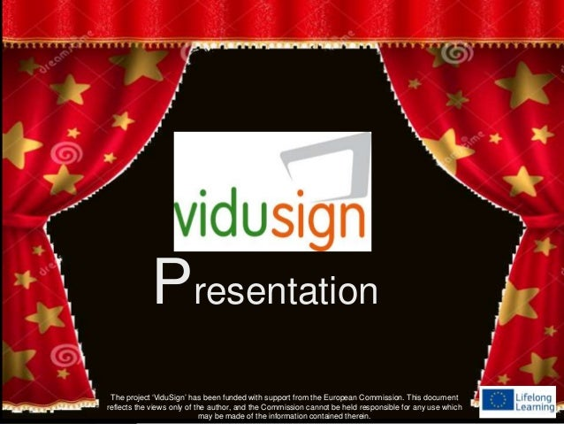 Presentation The project 'ViduSign' has been funded with support from the European Commission. This document reflects the ...