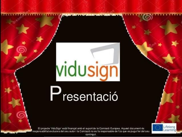 Presentació El projecte 'ViduSign' està finançat amb el suport de la Comissió Europea. Aquest document és responsabilitat ...