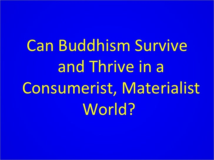 Can Buddhism Survive and Thrive in a Consumerist, Materialist World?