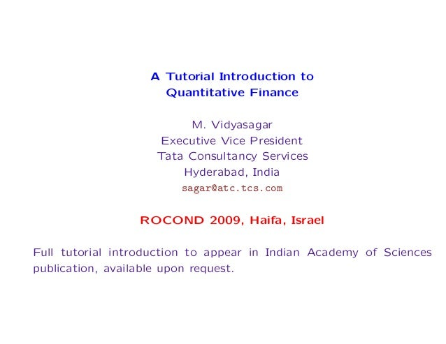 A Tutorial Introduction to Quantitative Finance M. Vidyasagar Executive Vice President Tata Consultancy Services Hyderabad...
