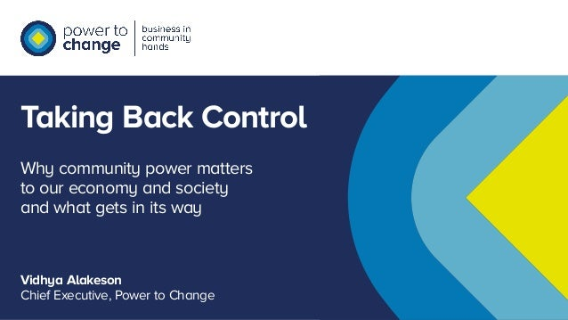 Taking Back Control Vidhya Alakeson Chief Executive, Power to Change Why community power matters to our economy and societ...