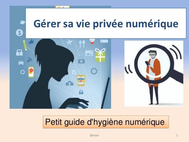 Gérer sa vie privée numérique 1@telier Petit guide d'hygiène numérique.