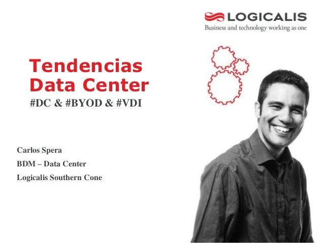 Tendencias   Data Center   #DC & #BYOD & #VDICarlos SperaBDM – Data CenterLogicalis Southern Cone