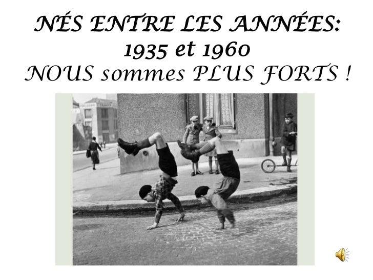 NÉS ENTRE LES ANNÉES:       1935 et 1960NOUS sommes PLUS FORTS !