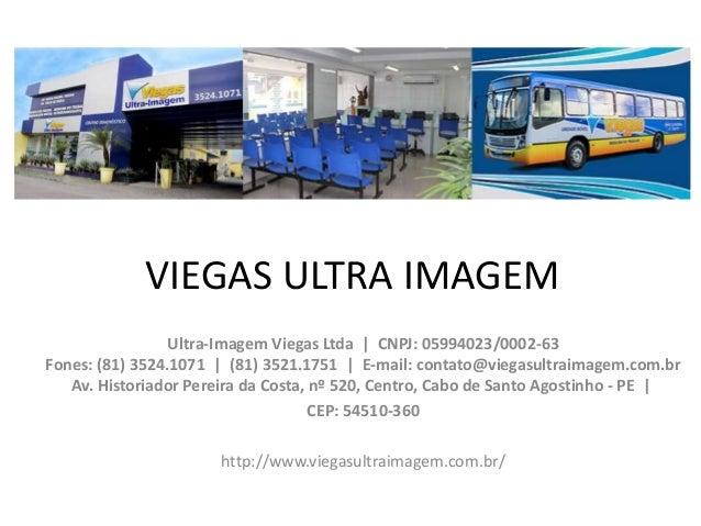 VIEGAS ULTRA IMAGEM Ultra-Imagem Viegas Ltda | CNPJ: 05994023/0002-63 Fones: (81) 3524.1071 | (81) 3521.1751 | E-mail: con...