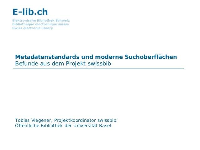 Metadatenstandards und moderne Suchoberflächen Befunde aus dem Projekt swissbib Tobias Viegener, Projektkoordinator swissb...