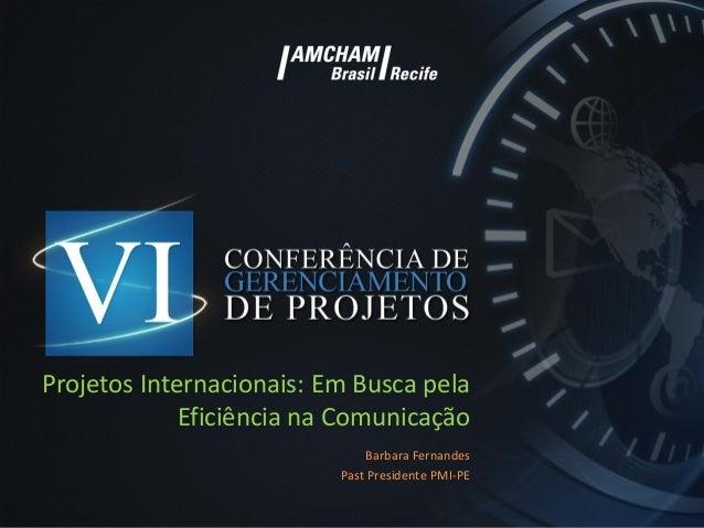 Projetos Internacionais: Em Busca pela Eficiência na Comunicação Barbara Fernandes Past Presidente PMI-PE