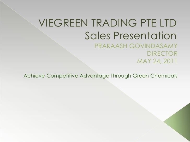 VIEGREEN TRADING PTE LTD Sales Presentation<br />PRAKAASH GOVINDASAMY<br />DIRECTOR<br />MAY 24, 2011<br />Achieve Competi...