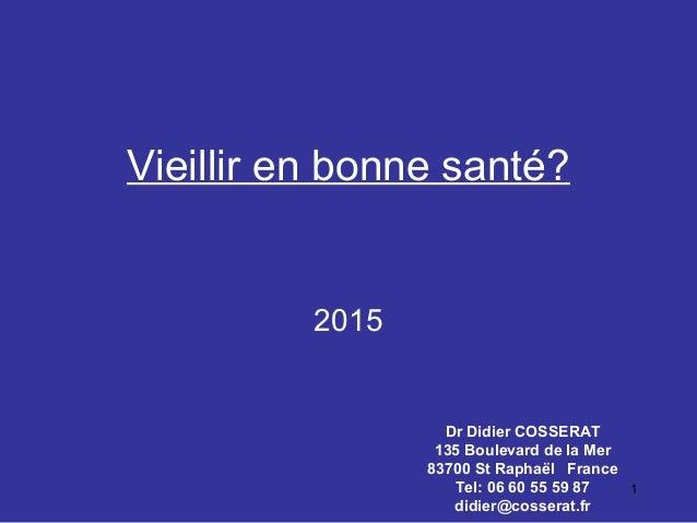 1 Vieillir en bonne santé? Dr Didier COSSERAT 135 Boulevard de la Mer 83700 St Raphaël France Tel: 06 60 55 59 87 didier@c...