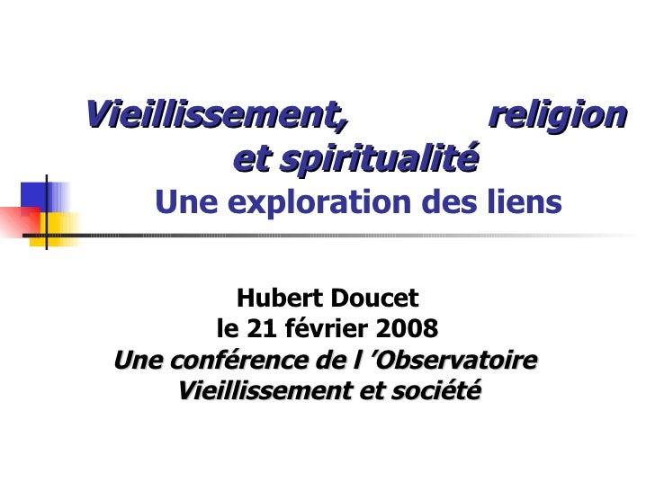 Vieillissement,  religion et spiritualité   Une exploration des liens Hubert Doucet le 21 février 2008 Une conférence de l...