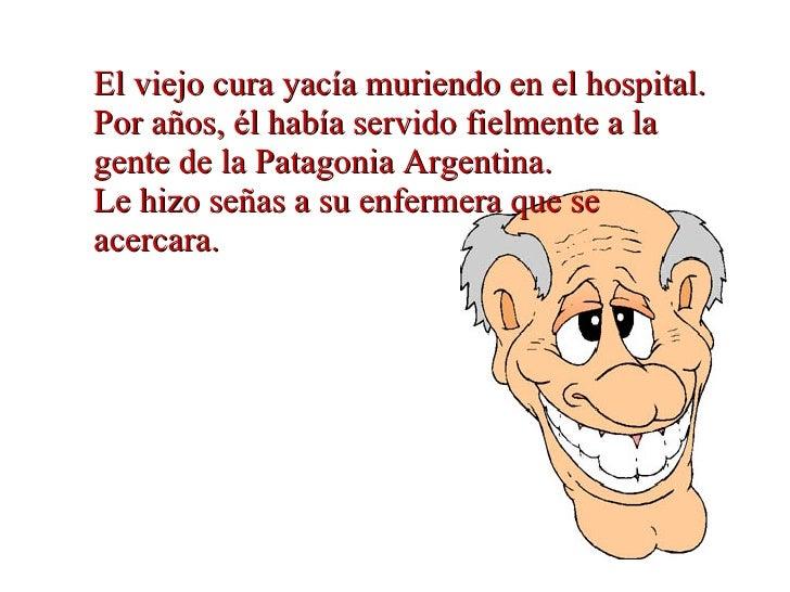 El viejo cura yacía muriendo en el hospital. Por años, él había servido fielmente a la gente de la Patagonia Argentina. ...