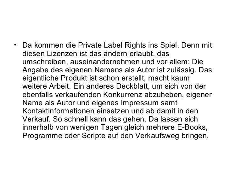 • Da kommen die Private Label Rights ins Spiel. Denn mit  diesen Lizenzen ist das ändern erlaubt, das  umschreiben, ausein...