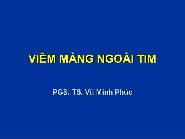 VIÊM MÀNG NGOÀI TIMVIÊM MÀNG NGOÀI TIM PGS. TS. Vũ Minh PhúcPGS. TS. Vũ Minh Phúc