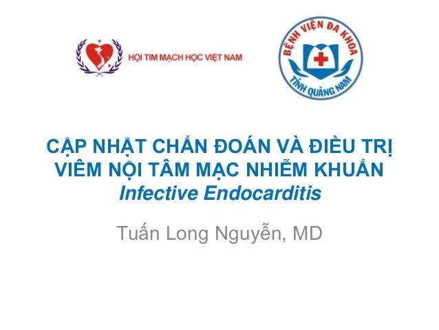 CẬP NHẬT CHẨN ĐOÁN VÀ ĐIỀU TRỊ VIÊM NỘI TÂM MẠC NHIỄM KHUẨN Infective Endocarditis Tuấn Long Nguyễn, MD
