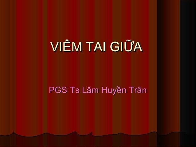 VIÊM TAI GIỮAVIÊM TAI GIỮA PGSPGS Ts Lâm Huyền TrânTs Lâm Huyền Trân