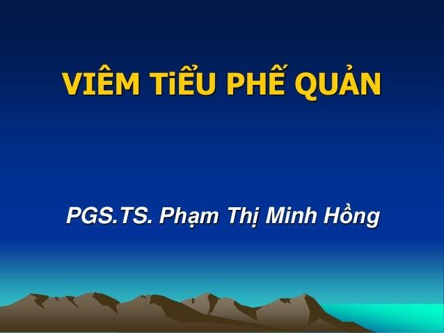 VIÊM TiỂU PHẾ QUẢN PGS.TS. Phạm Thị Minh Hồng