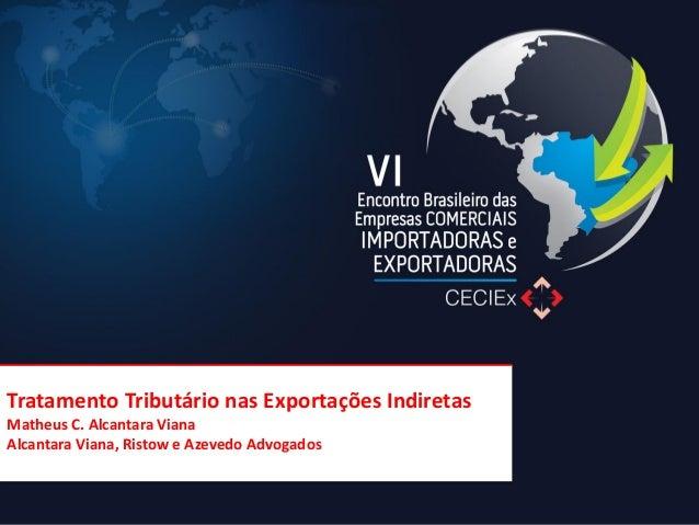 Tratamento Tributário nas Exportações Indiretas Matheus C. Alcantara Viana Alcantara Viana, Ristow e Azevedo Advogados