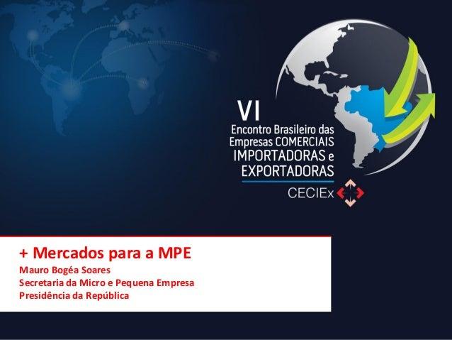 + Mercados para a MPE Mauro Bogéa Soares Secretaria da Micro e Pequena Empresa Presidência da República