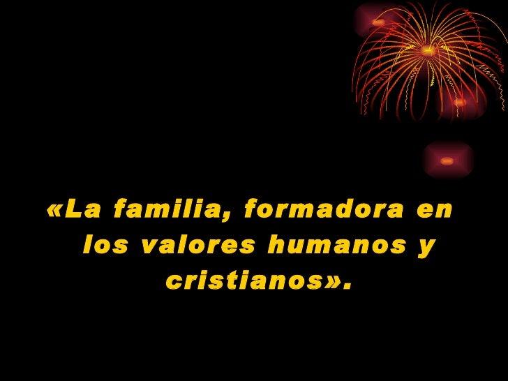 <ul><li>«La familia, formadora en los valores humanos y cristianos». </li></ul>