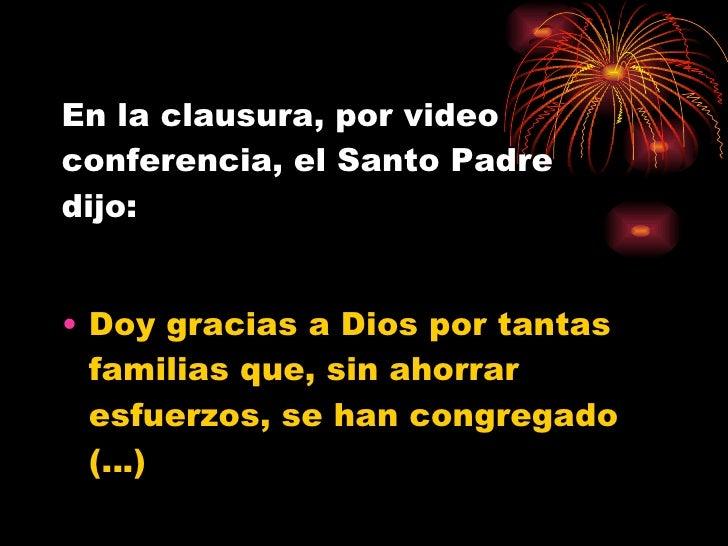 En la clausura, por video conferencia, el Santo Padre  dijo: <ul><li>Doy gracias a Dios por tantas familias que, sin ahorr...