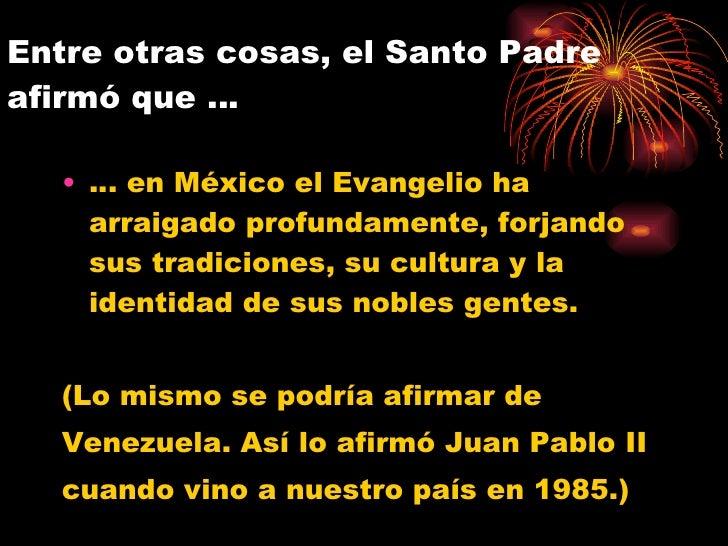 Entre otras cosas, el Santo Padre afirmó que …  <ul><li>…  en México el Evangelio ha arraigado profundamente, forjando sus...