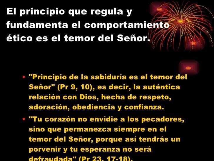 El principio que regula y fundamenta el comportamiento ético es el temor del Señor. <ul><ul><li>&quot;Principio de la sabi...