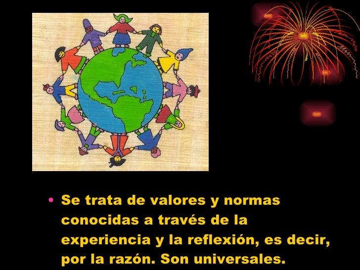 <ul><li>Se trata de valores y normas conocidas a través de la experiencia y la reflexión, es decir, por la razón. Son univ...