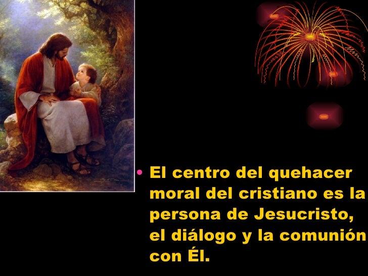 <ul><li>El centro del quehacer moral del cristiano es la persona de Jesucristo, el diálogo y la comunión con Él.  </li></ul>