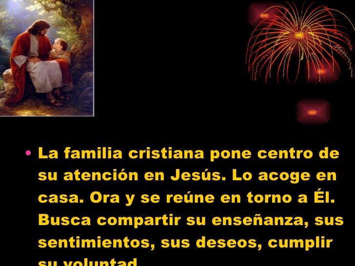 <ul><li>La familia cristiana pone centro de su atención en Jesús. Lo acoge en casa. Ora y se reúne en torno a Él. Busca co...