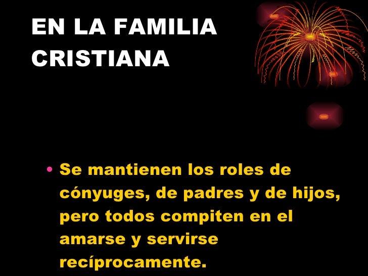 EN LA FAMILIA CRISTIANA <ul><li>Se mantienen los roles de cónyuges, de padres y de hijos, pero todos compiten en el amarse...