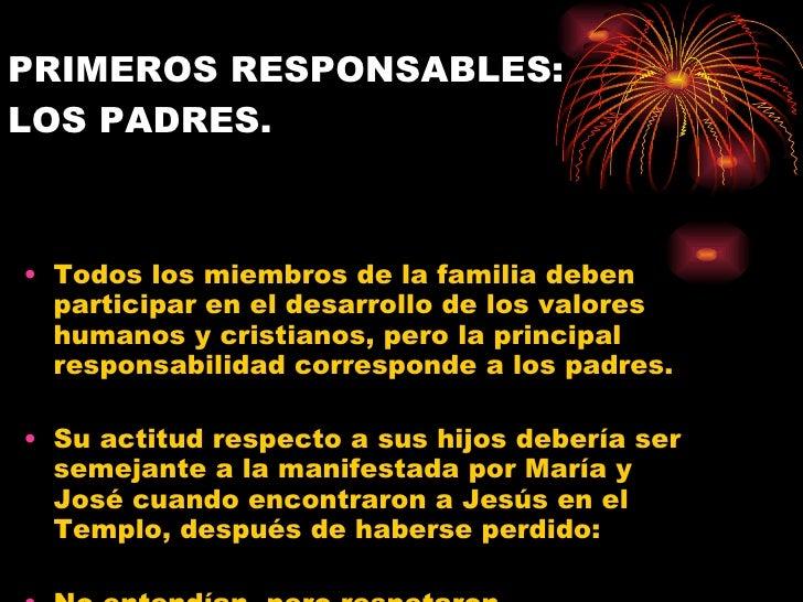 PRIMEROS RESPONSABLES:  LOS PADRES. <ul><li>Todos los miembros de la familia deben participar en el desarrollo de los valo...