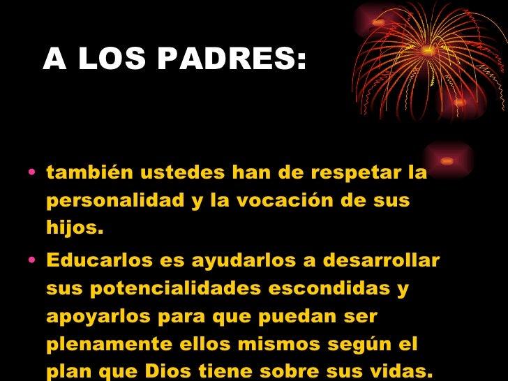 A LOS PADRES: <ul><li>también ustedes han de respetar la personalidad y la vocación de sus hijos.  </li></ul><ul><li>Educa...