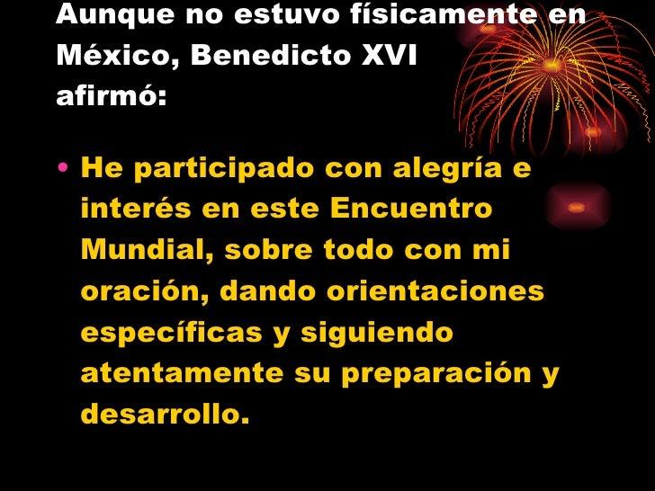Aunque no estuvo físicamente en México, Benedicto XVI  afirmó: <ul><li>He participado con alegría e interés en este Encuen...