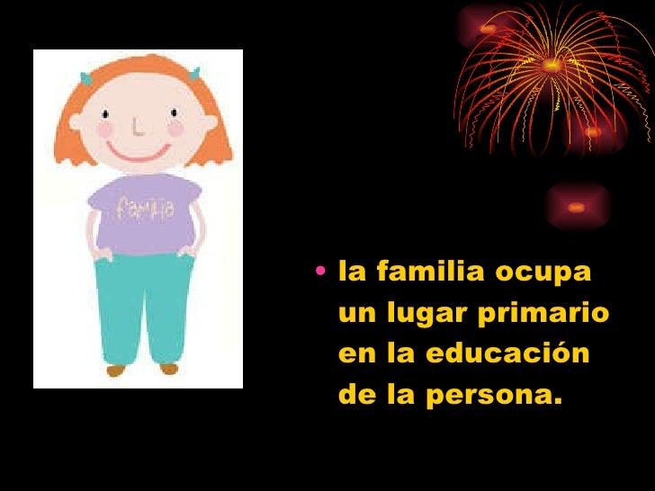 <ul><li>la familia ocupa un lugar primario en la educación de la persona.  </li></ul>