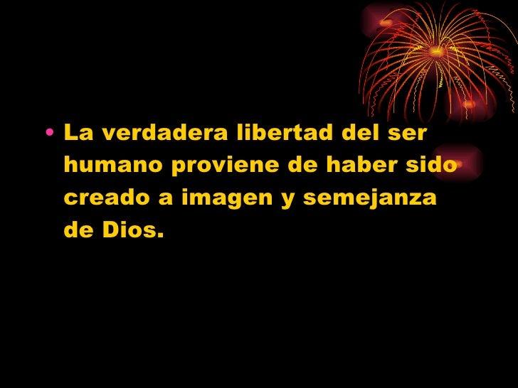 <ul><li>La verdadera libertad del ser humano proviene de haber sido creado a imagen y semejanza de Dios. </li></ul>