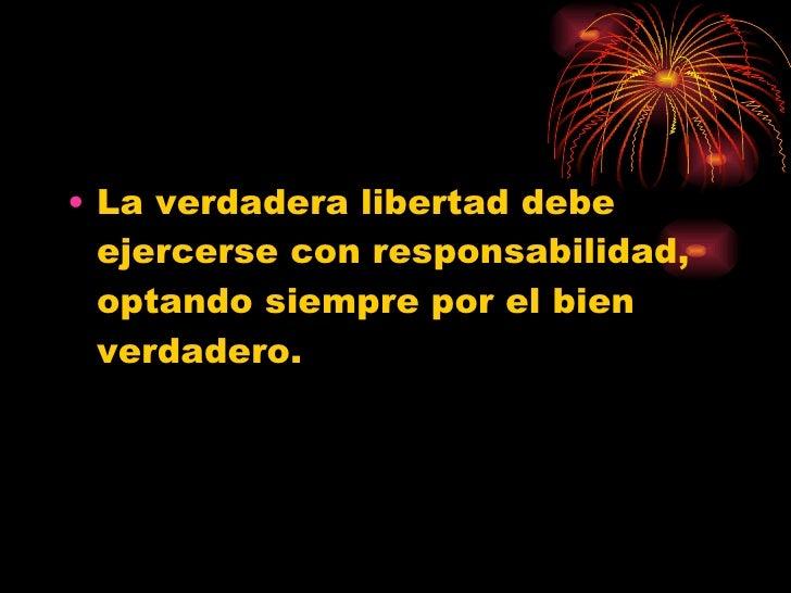 <ul><li>La verdadera libertad debe ejercerse con responsabilidad, optando siempre por el bien verdadero. </li></ul>