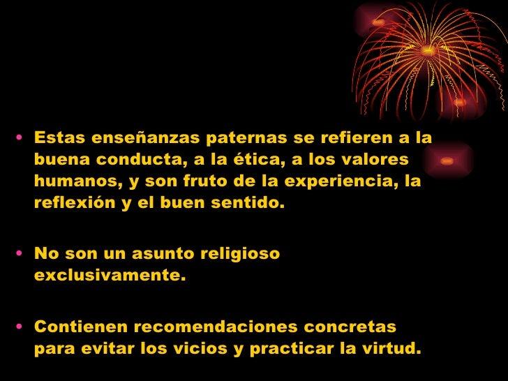 <ul><li>Estas enseñanzas paternas se refieren a la buena conducta, a la ética, a los valores humanos, y son fruto de la ex...