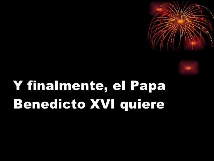 Y finalmente, el Papa Benedicto XVI quiere