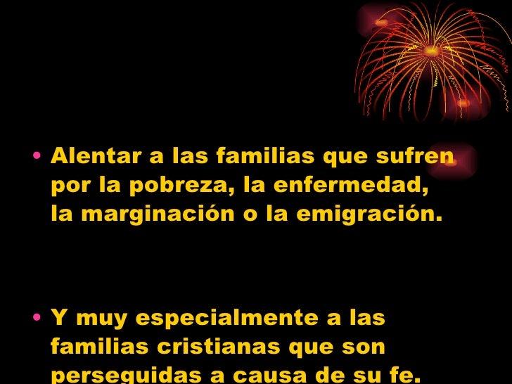 <ul><li>Alentar a las familias que sufren por la pobreza, la enfermedad, la marginación o la emigración.  </li></ul><ul><l...